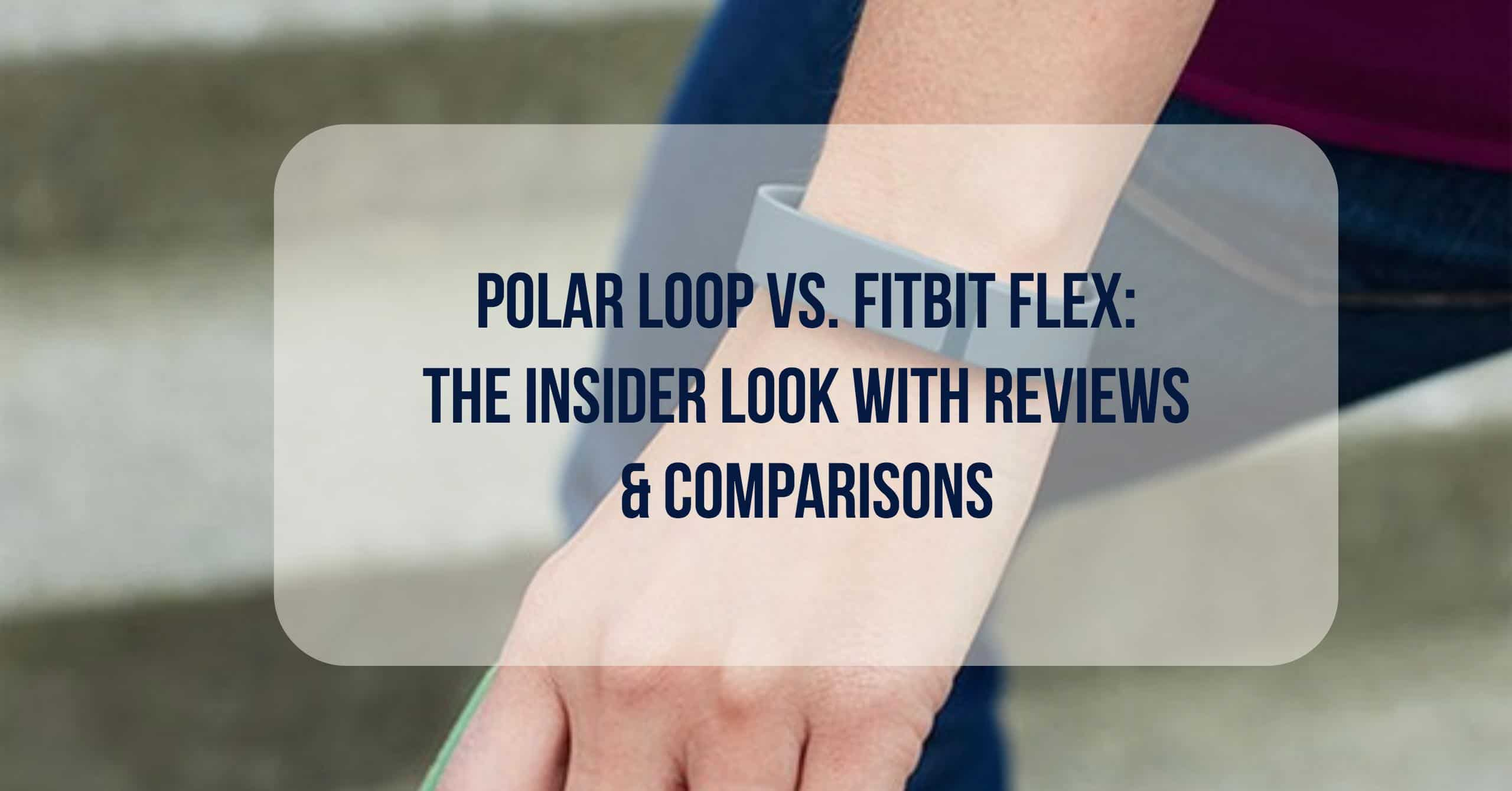 Polar Loop Vs. Fitbit Flex: The Insider Look with Reviews & Comparisons. Both are top-rated, and also the creme' de la creme' of the fitness world. They are both from two fitness tracking companies that have recently been in a head-to-head battle of supremacy and technology dominance.